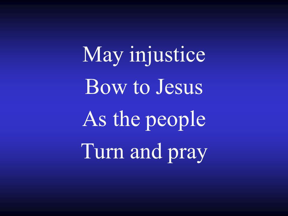 May injustice Bow to Jesus As the people Turn and pray