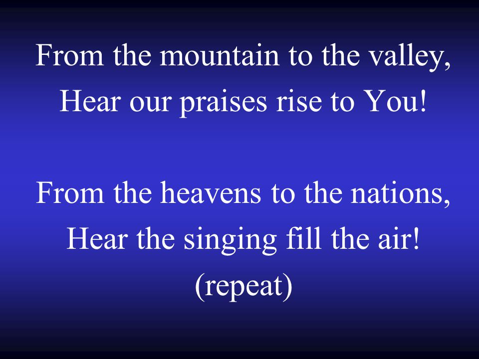 From the mountain to the valley, Hear our praises rise to You! From the heavens to the nations, Hear the singing fill the air! (repeat)