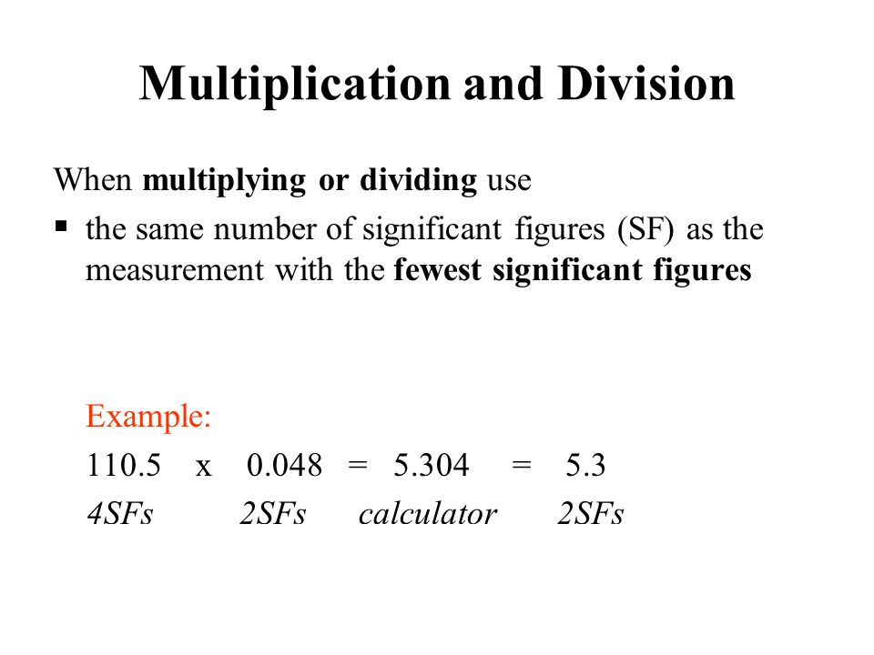 Multiplication and Division When multiplying or dividing use  the same number of significant figures (SF) as the measurement with the fewest signific