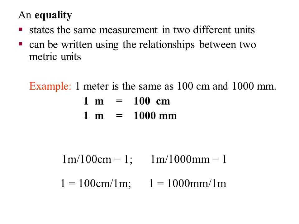 1m/100cm = 1; 1m/1000mm = 1 An equality  states the same measurement in two different units  can be written using the relationships between two metr