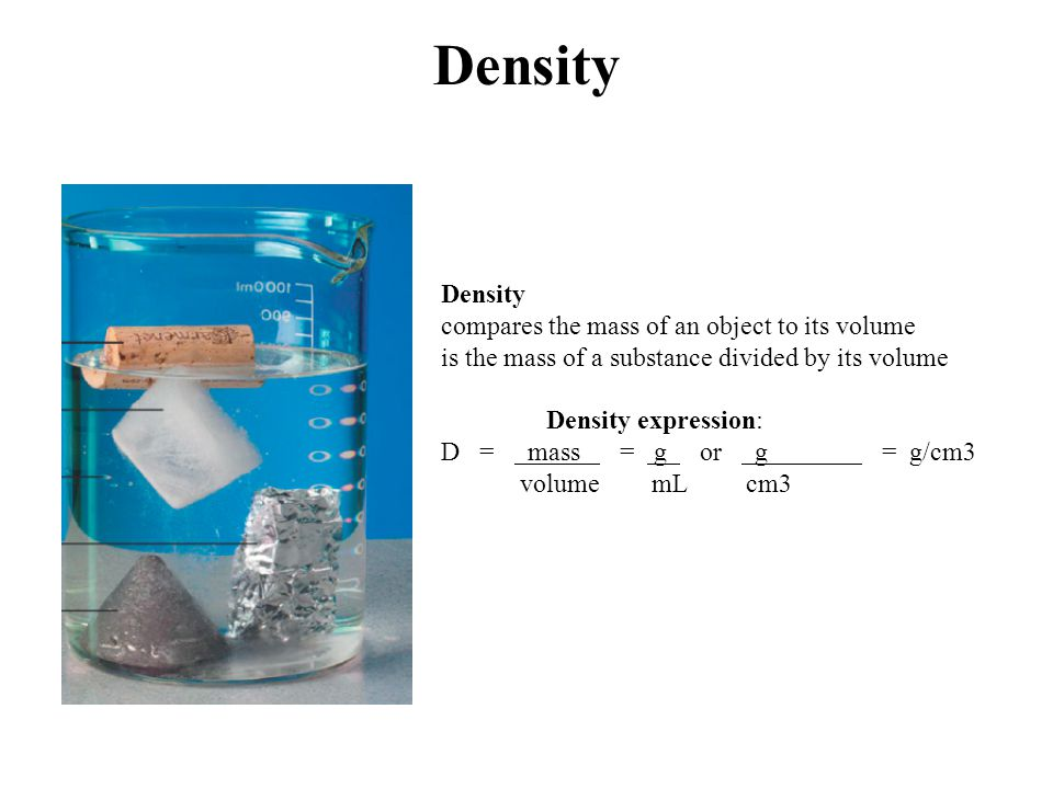 Density compares the mass of an object to its volume is the mass of a substance divided by its volume Density expression: D = mass = g or g = g/cm3 vo