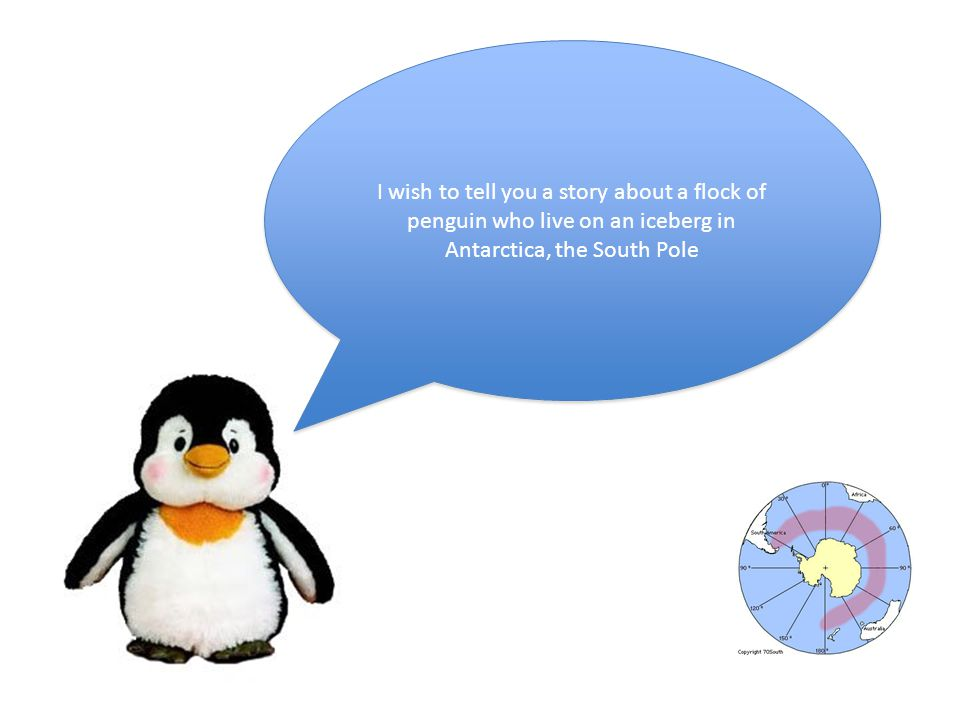 I wish to tell you a story about a flock of penguin who live on an iceberg in Antarctica, the South Pole