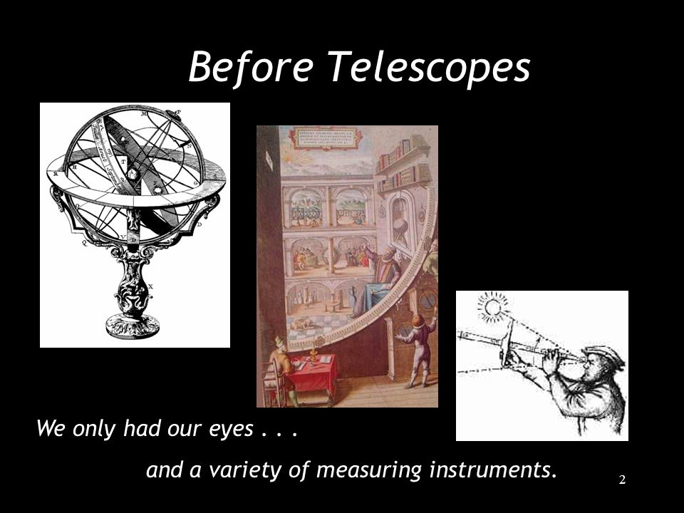 2 Before Telescopes We only had our eyes... and a variety of measuring instruments.