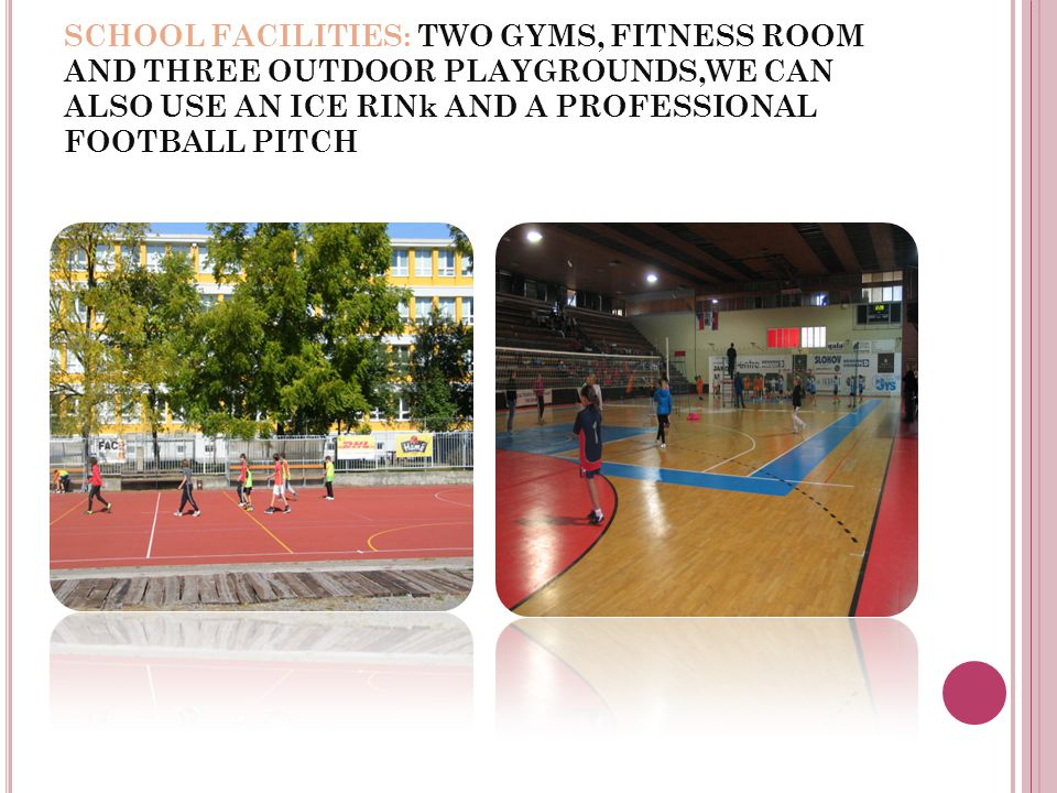 SCHOOL FACILITIES: TWO GYMS, FITNESS ROOM AND THREE OUTDOOR PLAYGROUNDS,WE CAN ALSO USE AN ICE RINk AND A PROFESSIONAL FOOTBALL PITCH