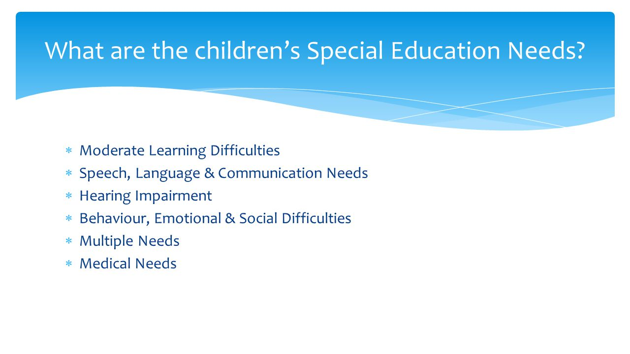  Moderate Learning Difficulties  Speech, Language & Communication Needs  Hearing Impairment  Behaviour, Emotional & Social Difficulties  Multiple