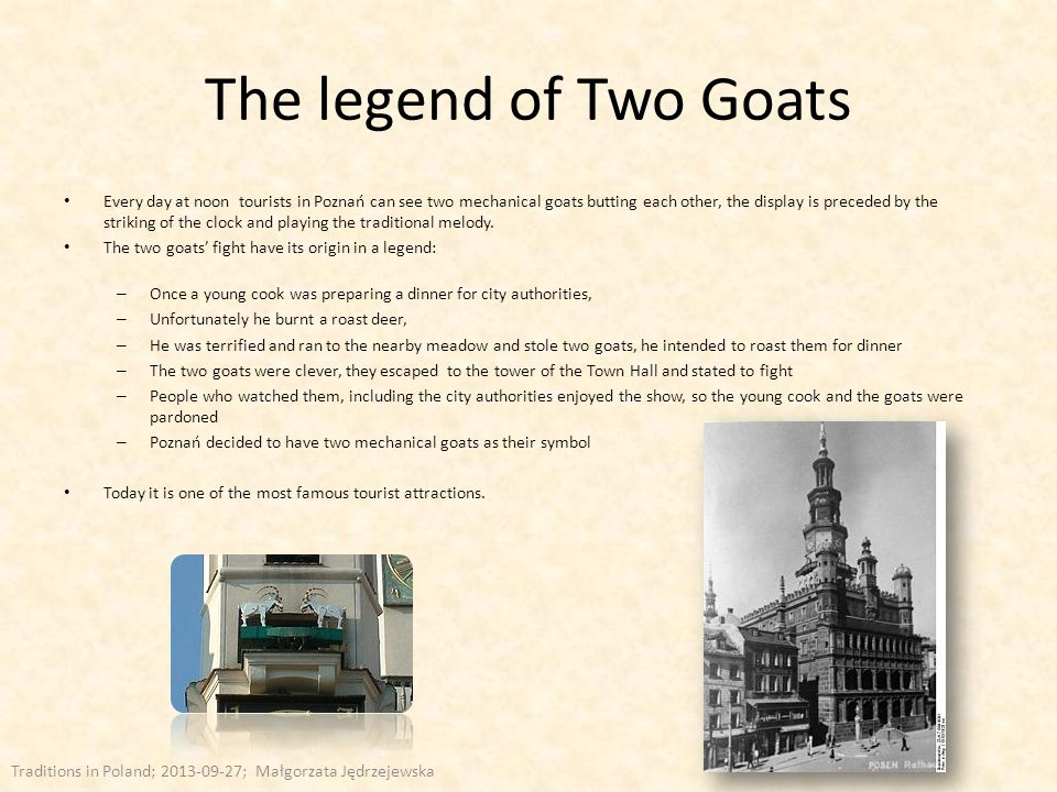The legend of Two Goats Every day at noon tourists in Poznań can see two mechanical goats butting each other, the display is preceded by the striking