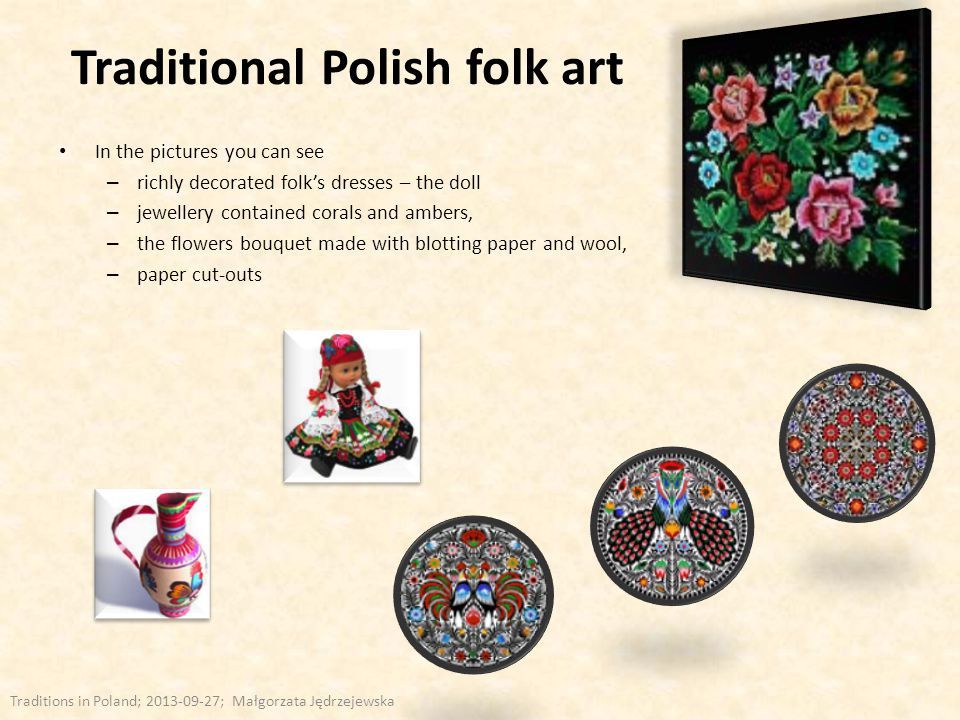 Traditional Polish folk art In the pictures you can see – richly decorated folk's dresses – the doll – jewellery contained corals and ambers, – the fl