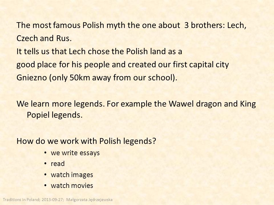 The most famous Polish myth the one about 3 brothers: Lech, Czech and Rus. It tells us that Lech chose the Polish land as a good place for his people