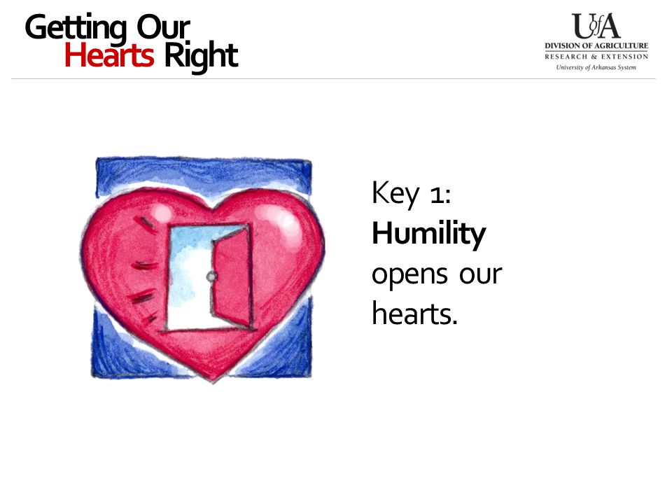 Key 1: Humility opens our hearts. Getting Our Hearts Right