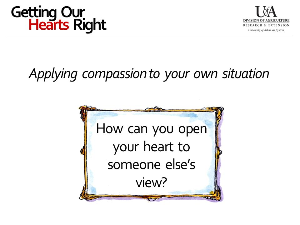 Applying compassion to your own situation Getting Our Hearts Right How can you open your heart to someone else's view