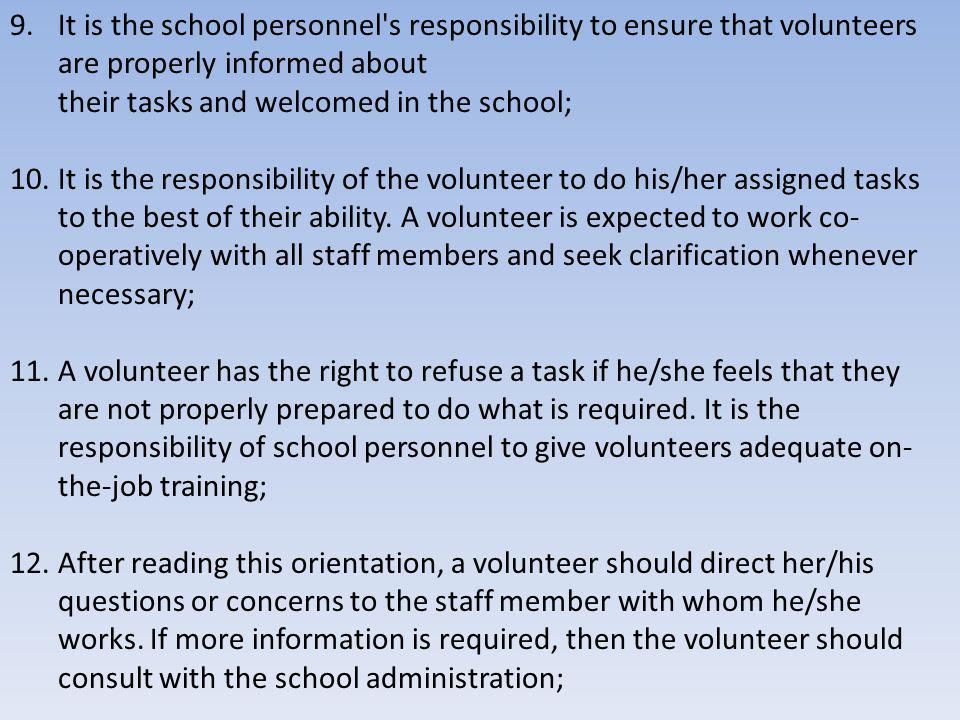 9.It is the school personnel s responsibility to ensure that volunteers are properly informed about their tasks and welcomed in the school; 10.It is the responsibility of the volunteer to do his/her assigned tasks to the best of their ability.