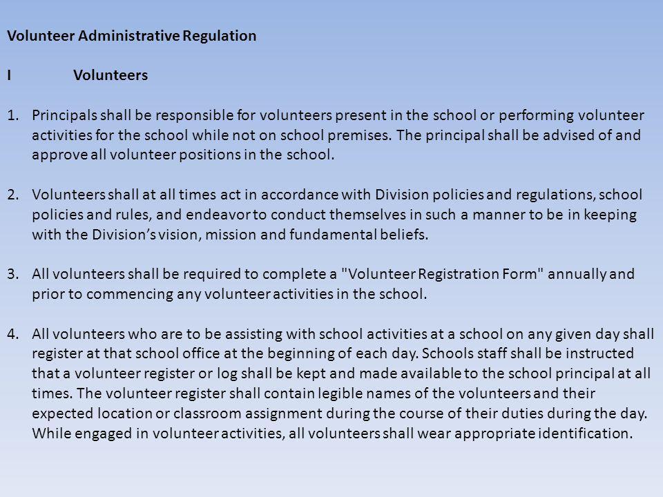 Volunteer Administrative Regulation I Volunteers 1.Principals shall be responsible for volunteers present in the school or performing volunteer activities for the school while not on school premises.