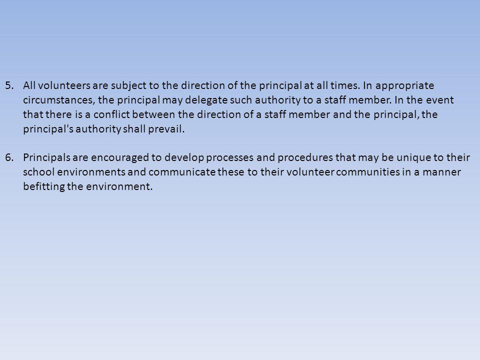 5.All volunteers are subject to the direction of the principal at all times. In appropriate circumstances, the principal may delegate such authority t
