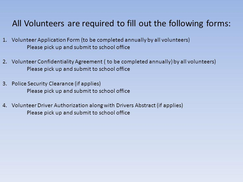 All Volunteers are required to fill out the following forms: 1.Volunteer Application Form (to be completed annually by all volunteers) Please pick up and submit to school office 2.Volunteer Confidentiality Agreement ( to be completed annually) by all volunteers) Please pick up and submit to school office 3.Police Security Clearance (if applies) Please pick up and submit to school office 4.Volunteer Driver Authorization along with Drivers Abstract (if applies) Please pick up and submit to school office