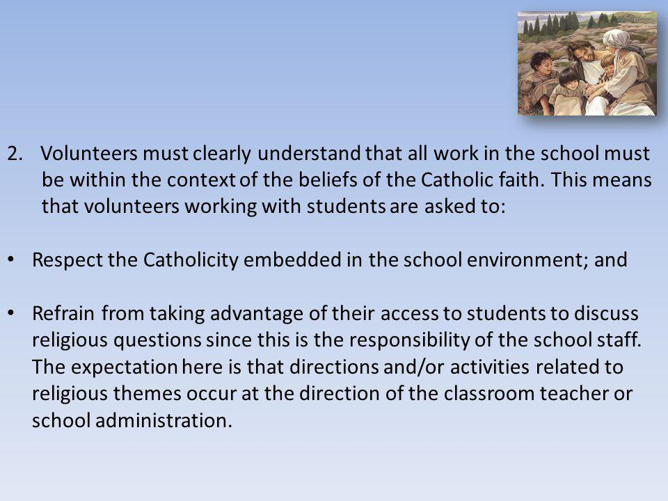 2.Volunteers must clearly understand that all work in the school must be within the context of the beliefs of the Catholic faith. This means that volu