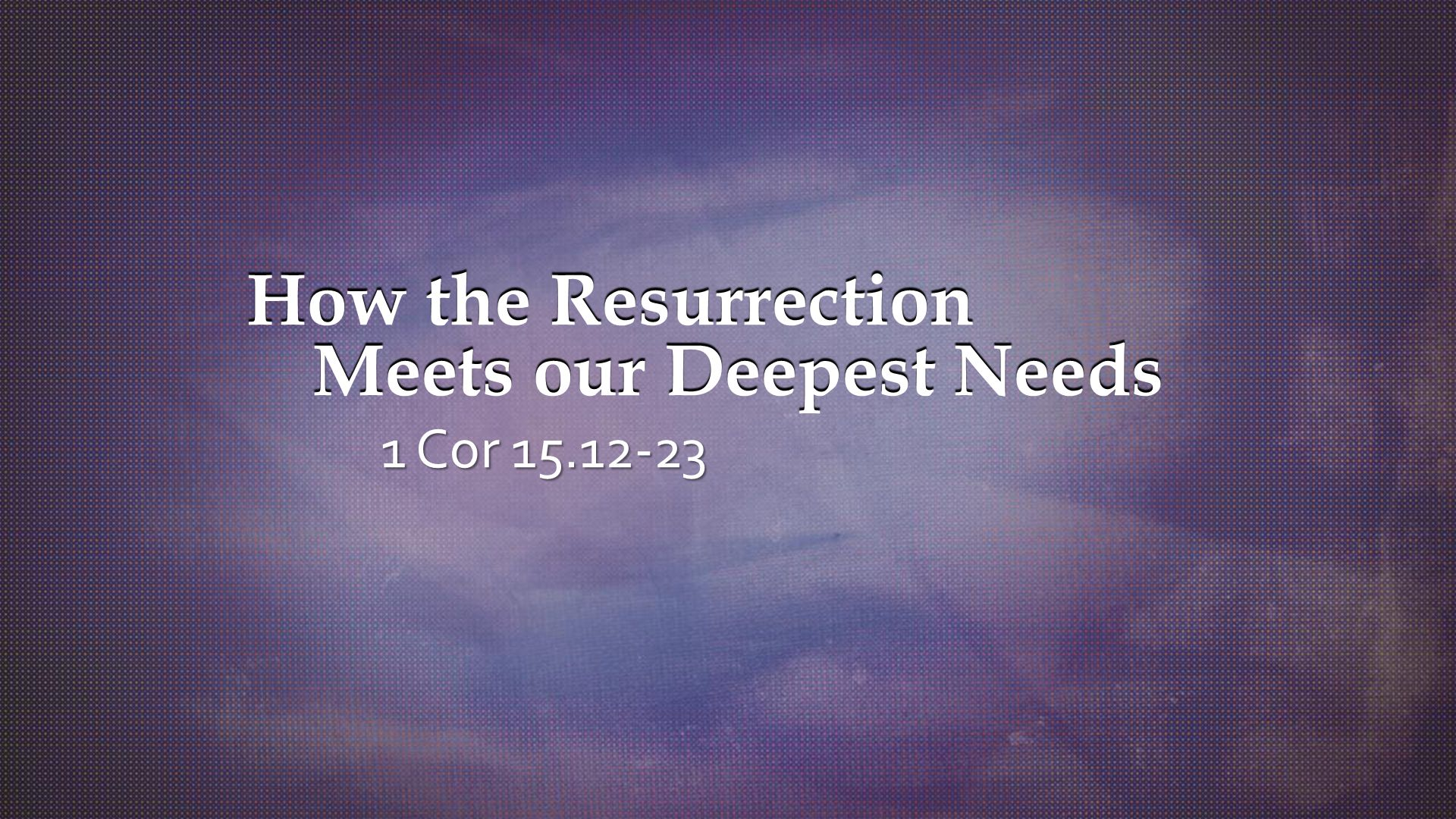 How the Resurrection Meets our Deepest Needs 1 Cor 15.12-23