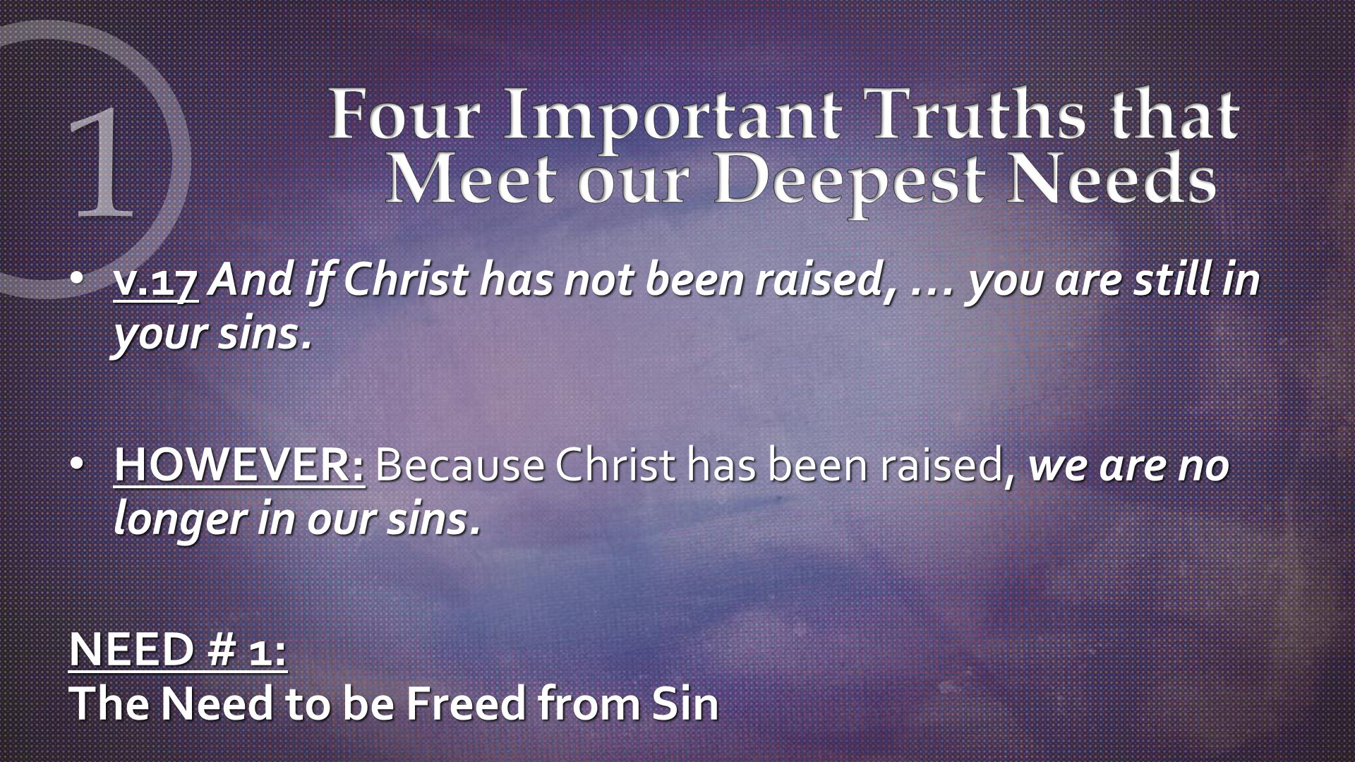 v.17 And if Christ has not been raised, … you are still in your sins.