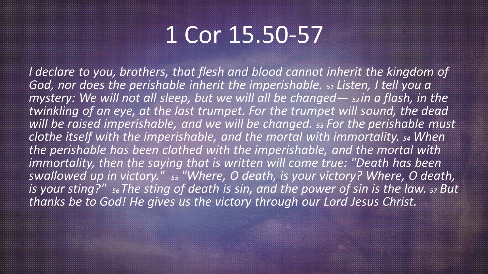1 Cor 15.50-57 I declare to you, brothers, that flesh and blood cannot inherit the kingdom of God, nor does the perishable inherit the imperishable.