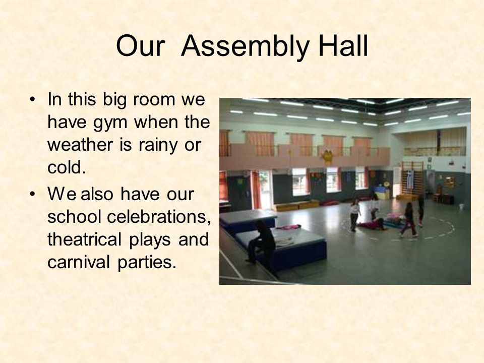 Our Assembly Hall In this big room we have gym when the weather is rainy or cold. We also have our school celebrations, theatrical plays and carnival