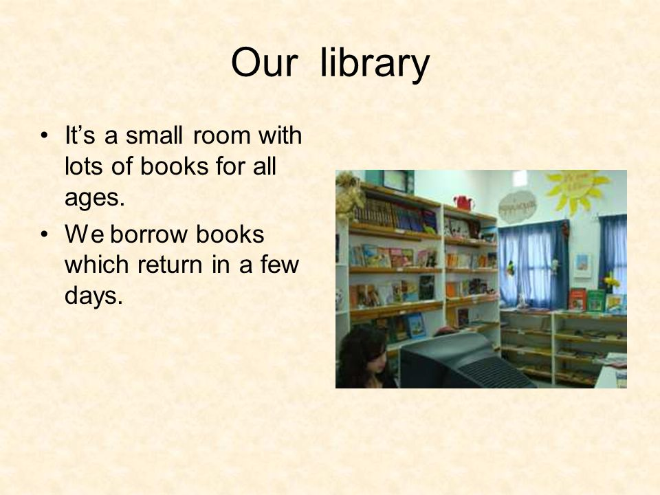 Our library It's a small room with lots of books for all ages. We borrow books which return in a few days.