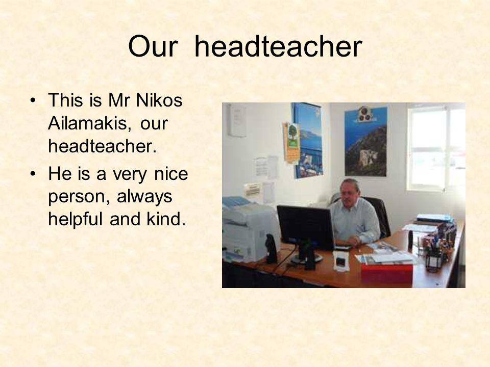 Our headteacher This is Mr Nikos Ailamakis, our headteacher.