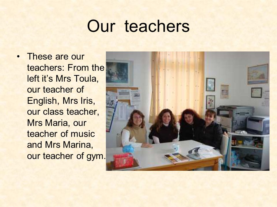 Our teachers These are our teachers: From the left it's Mrs Toula, our teacher of English, Mrs Iris, our class teacher, Mrs Maria, our teacher of music and Mrs Marina, our teacher of gym.
