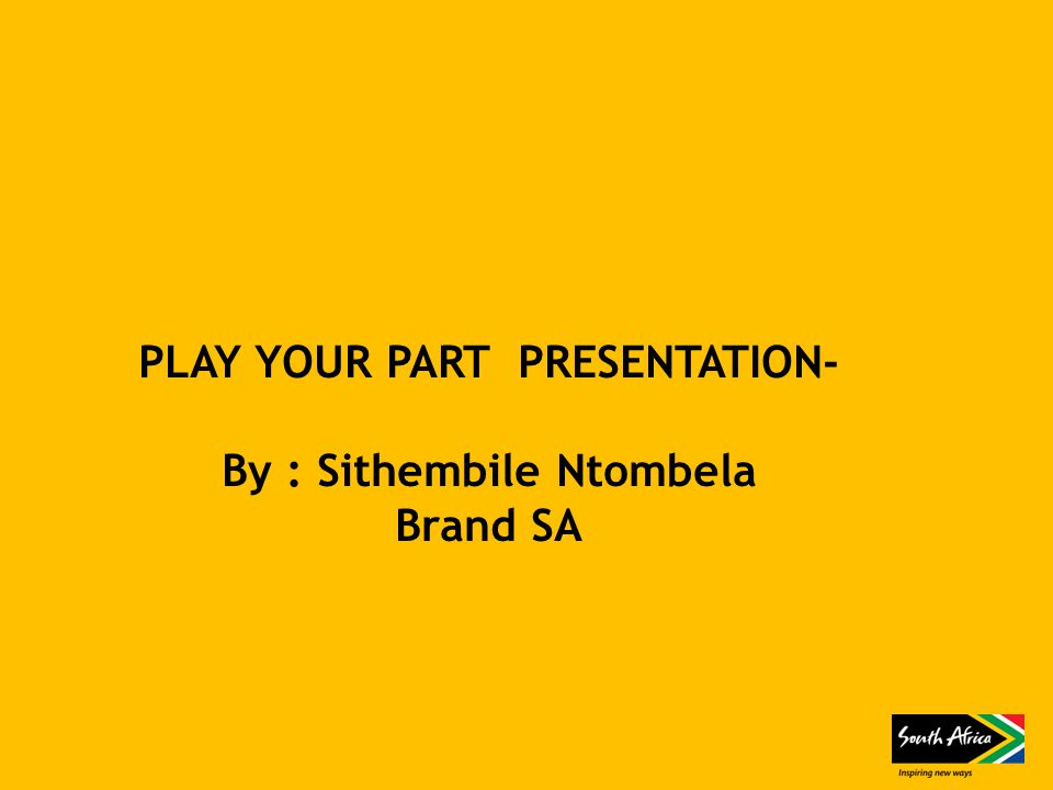 PLAY YOUR PART PRESENTATION- By : Sithembile Ntombela Brand SA