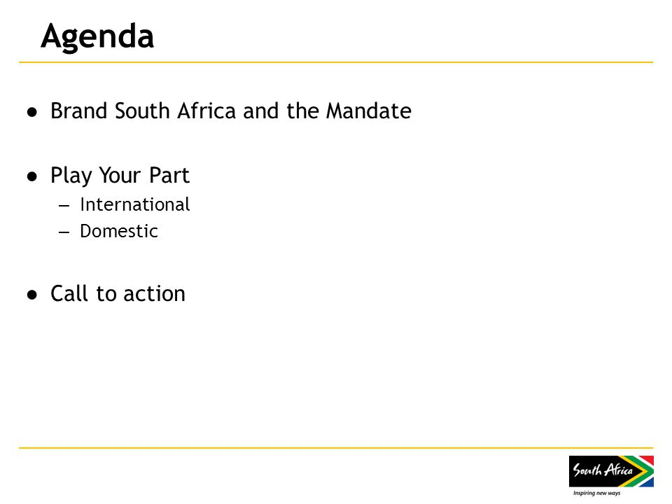 Agenda ●Brand South Africa and the Mandate ●Play Your Part – International – Domestic ●Call to action