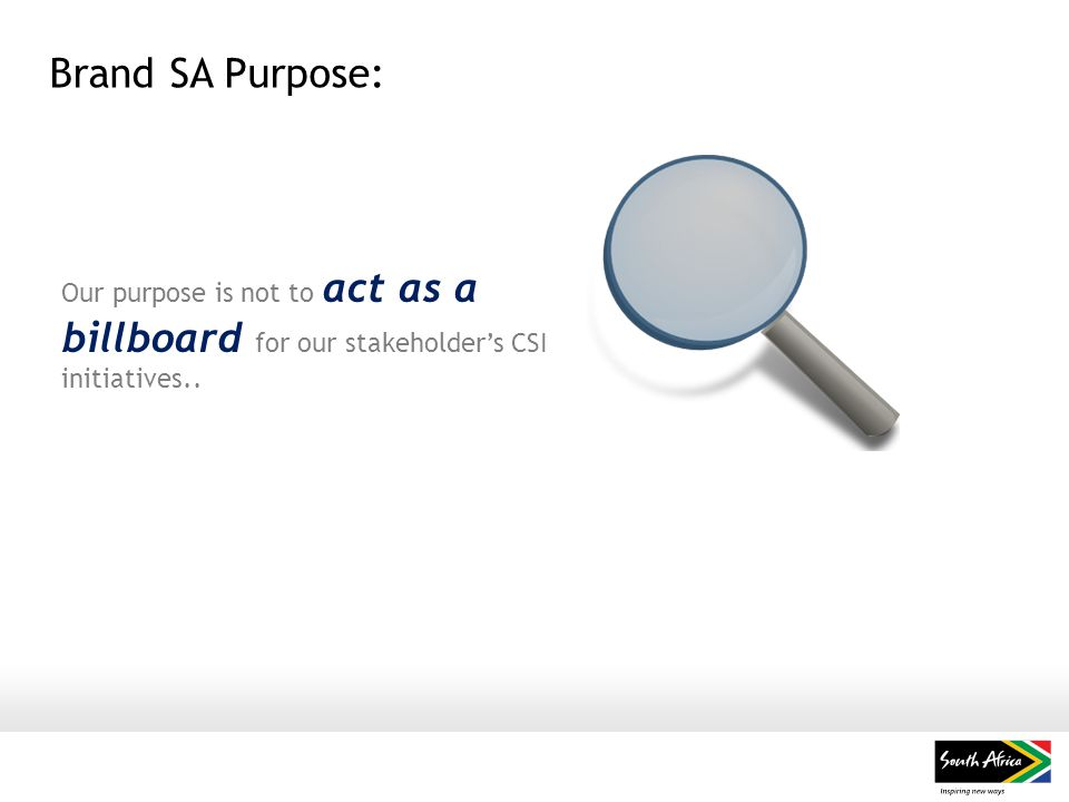Brand SA Purpose: Our purpose is not to act as a billboard for our stakeholder's CSI initiatives..