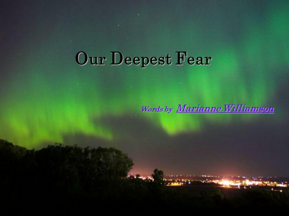Words by Marianne Williamson O ur D eepest F ear