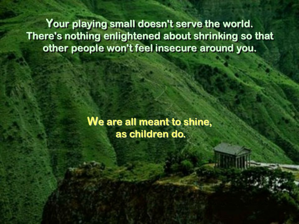 Y our playing small doesn t serve the world.