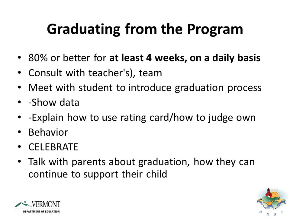 Graduating from the Program Shift to self-management Teacher ratings = Student ratings Rewards for honesty and accuracy Rewards become contingent on good behavior Fade teacher ratings, rewards (not as much) Fade data collection