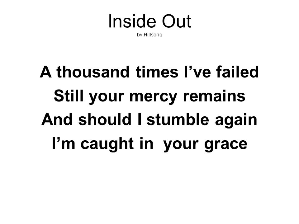 Inside Out by Hillsong A thousand times I've failed Still your mercy remains And should I stumble again I'm caught in your grace