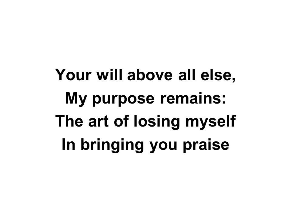 Your will above all else, My purpose remains: The art of losing myself In bringing you praise