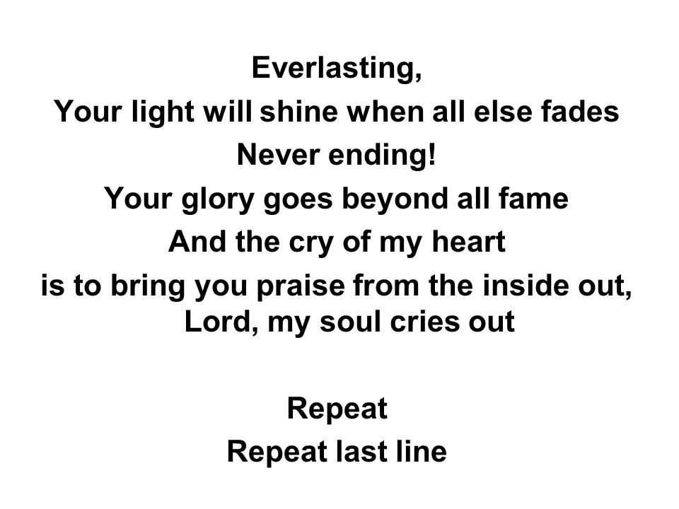 Everlasting, Your light will shine when all else fades Never ending! Your glory goes beyond all fame And the cry of my heart is to bring you praise fr