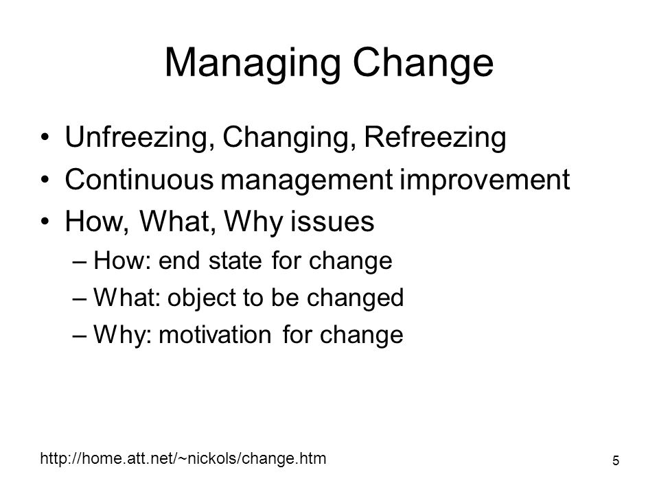 5 Managing Change Unfreezing, Changing, Refreezing Continuous management improvement How, What, Why issues –How: end state for change –What: object to be changed –Why: motivation for change