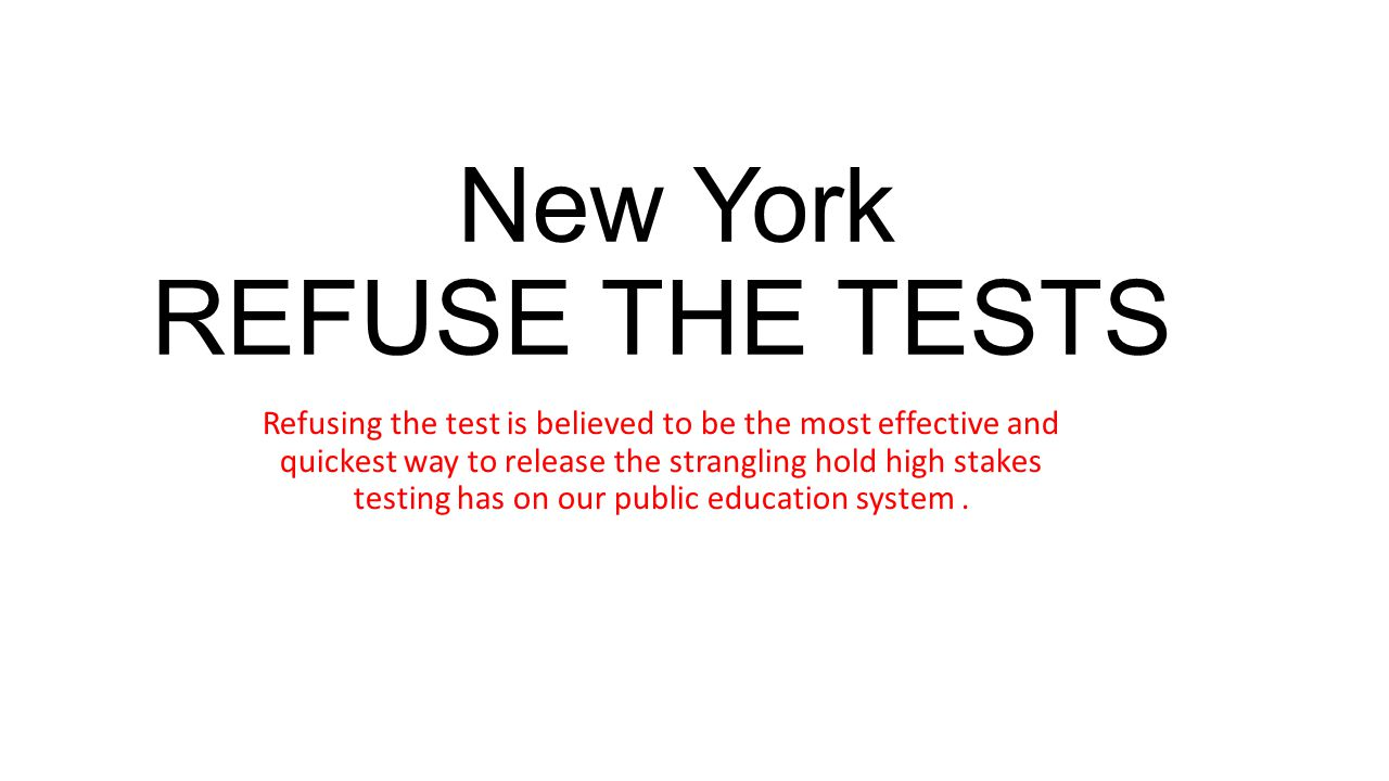 New York REFUSE THE TESTS Refusing the test is believed to be the most effective and quickest way to release the strangling hold high stakes testing h