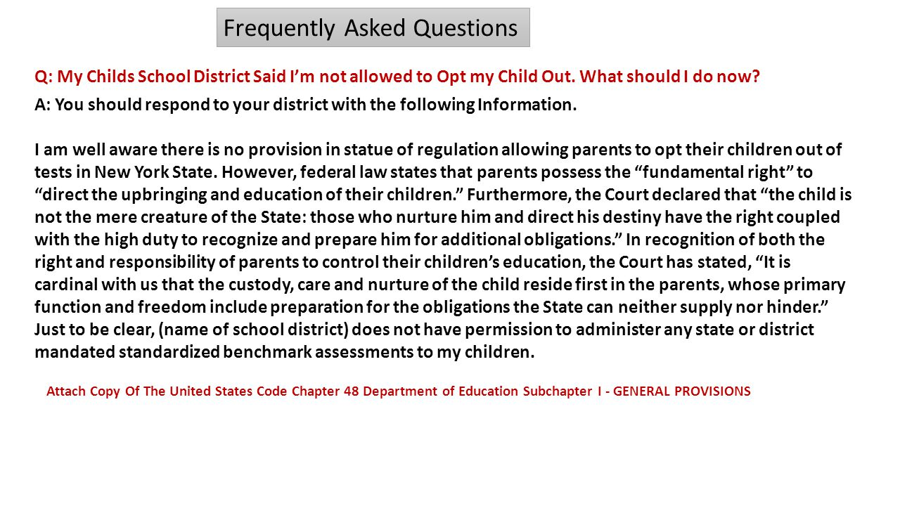 Q: My Childs School District Said I'm not allowed to Opt my Child Out. What should I do now? Frequently Asked Questions A: You should respond to your