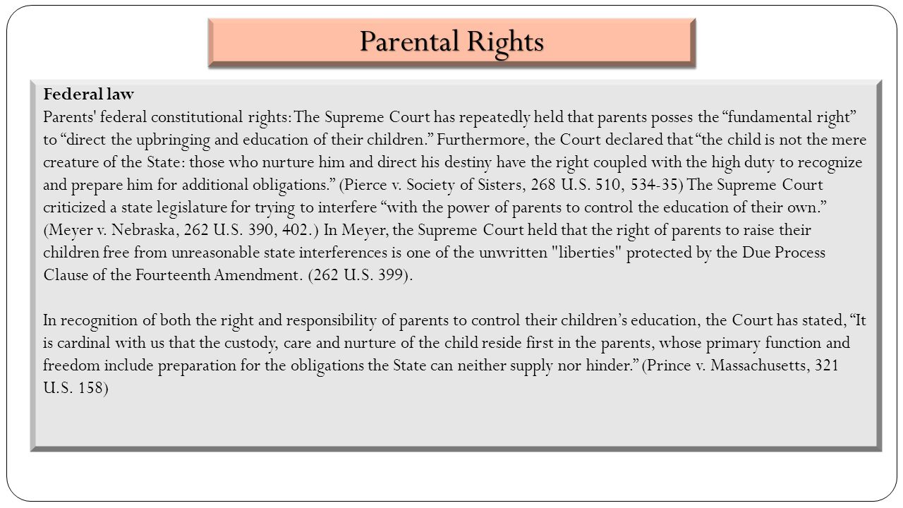 Federal law Parents federal constitutional rights: The Supreme Court has repeatedly held that parents posses the fundamental right to direct the upbringing and education of their children. Furthermore, the Court declared that the child is not the mere creature of the State: those who nurture him and direct his destiny have the right coupled with the high duty to recognize and prepare him for additional obligations. (Pierce v.
