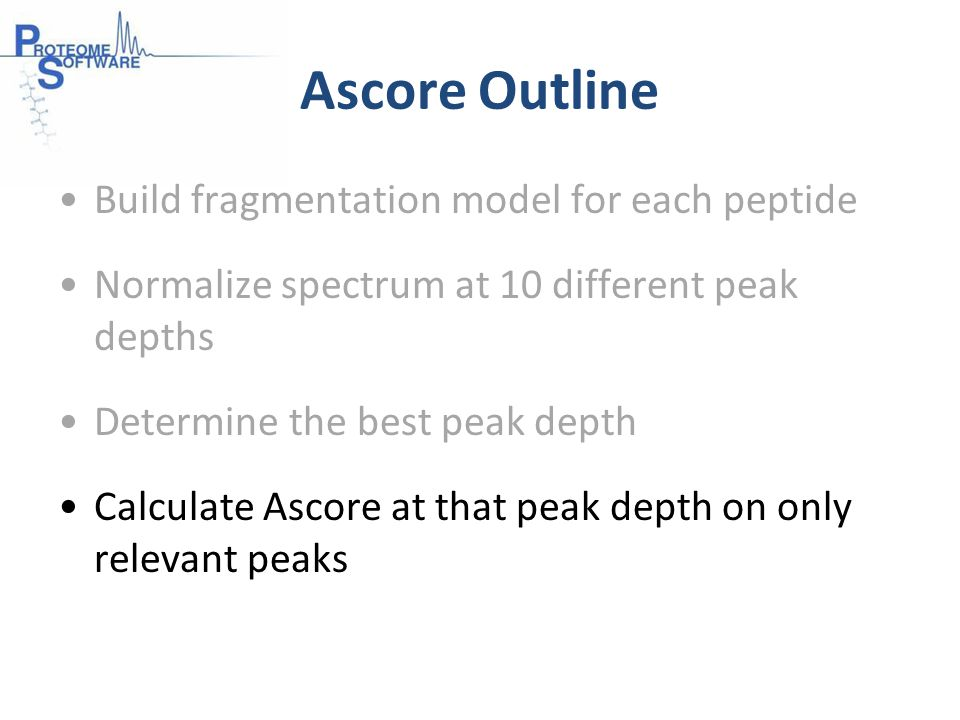 Ascore Outline Build fragmentation model for each peptide Normalize spectrum at 10 different peak depths Determine the best peak depth Calculate Ascore at that peak depth on only relevant peaks