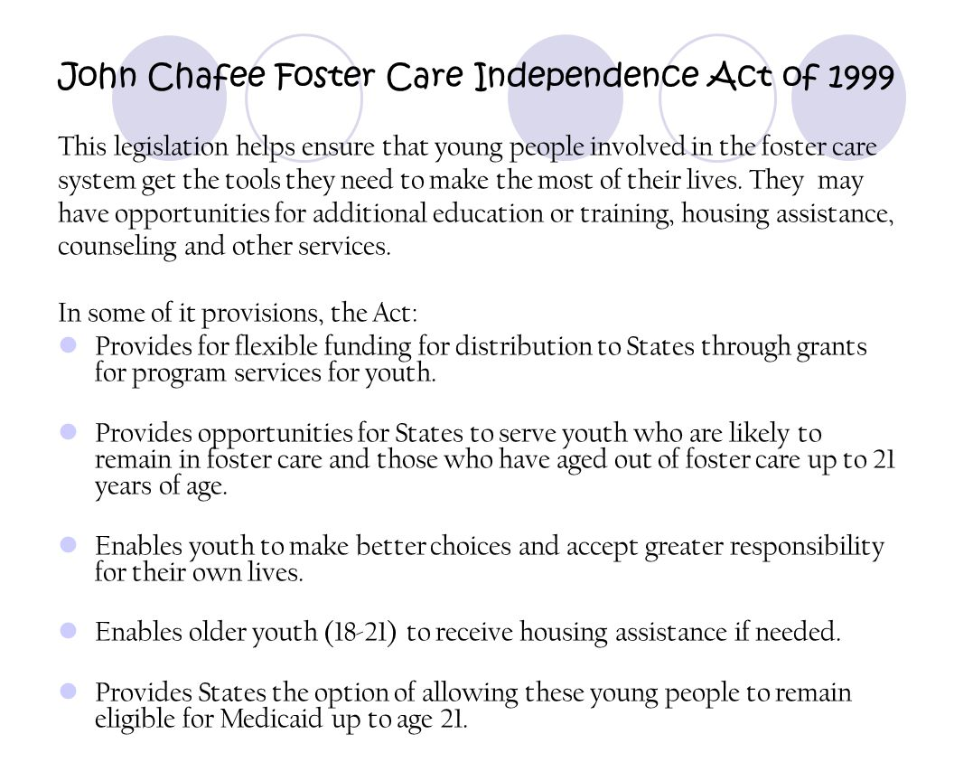 John Chafee Foster Care Independence Act of 1999 This legislation helps ensure that young people involved in the foster care system get the tools they