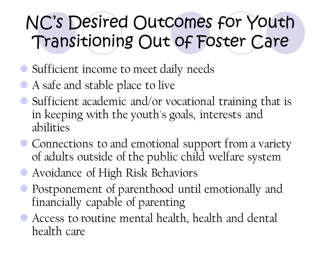 NC's Desired Outcomes for Youth Transitioning Out of Foster Care Sufficient income to meet daily needs A safe and stable place to live Sufficient acad