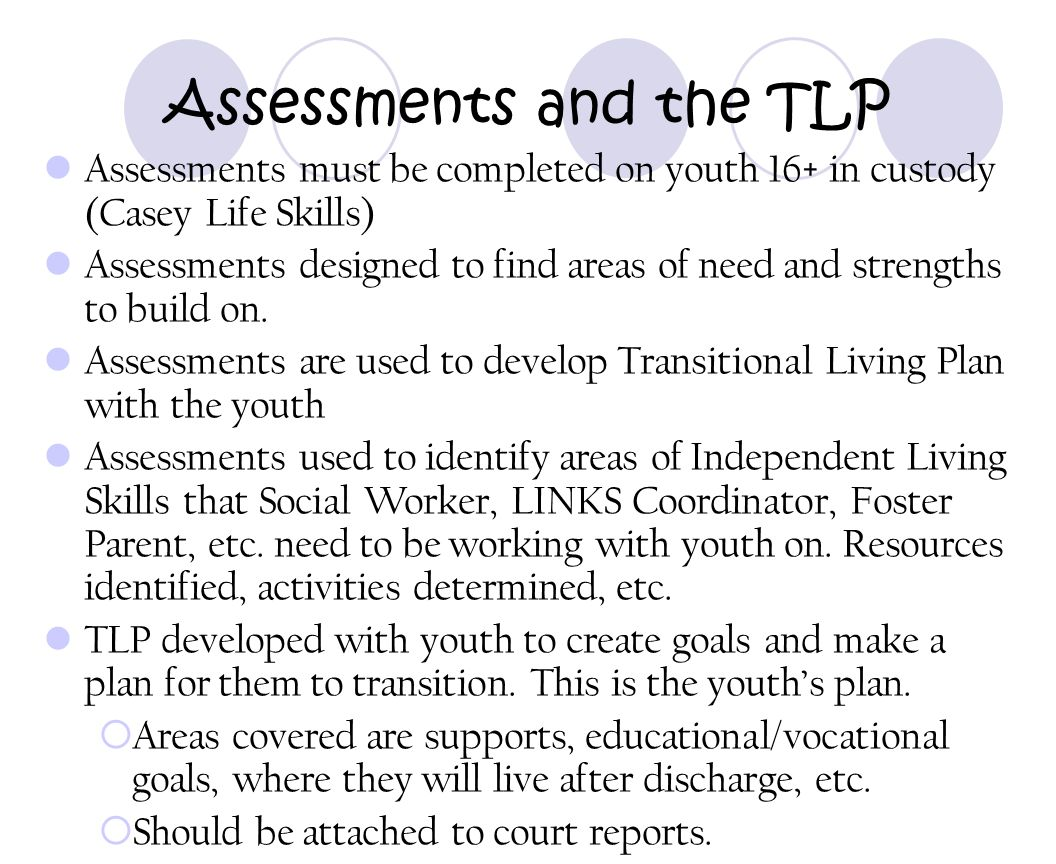 Assessments and the TLP Assessments must be completed on youth 16+ in custody (Casey Life Skills) Assessments designed to find areas of need and stren