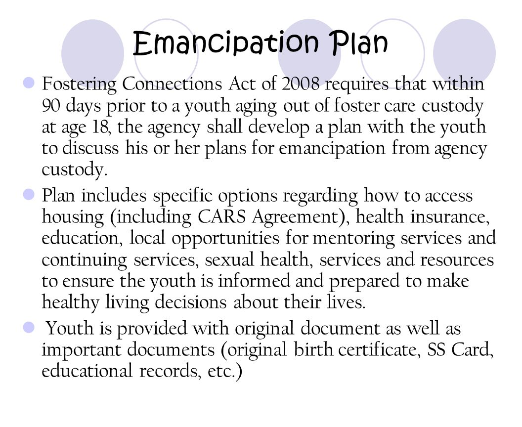 Emancipation Plan Fostering Connections Act of 2008 requires that within 90 days prior to a youth aging out of foster care custody at age 18, the agen
