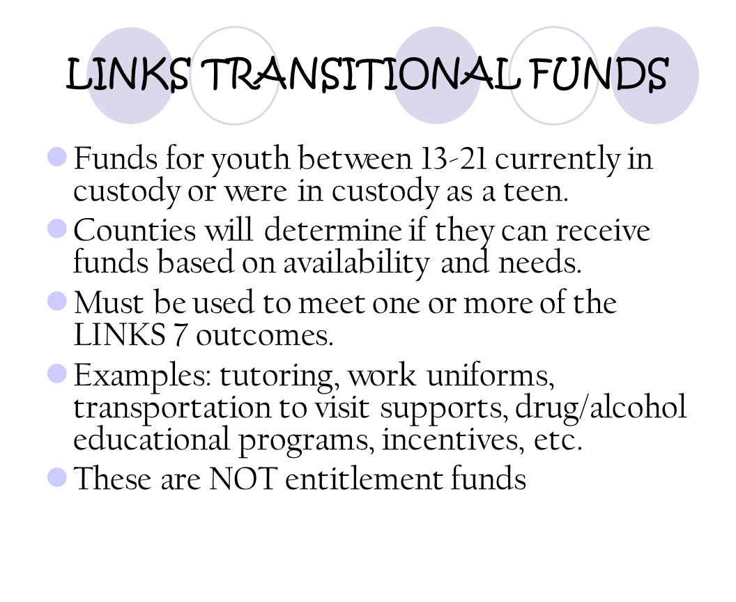 LINKS TRANSITIONAL FUNDS Funds for youth between 13-21 currently in custody or were in custody as a teen. Counties will determine if they can receive
