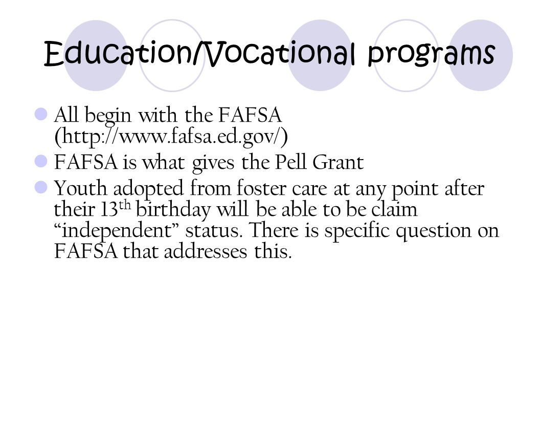 Education/Vocational programs All begin with the FAFSA (http://www.fafsa.ed.gov/) FAFSA is what gives the Pell Grant Youth adopted from foster care at