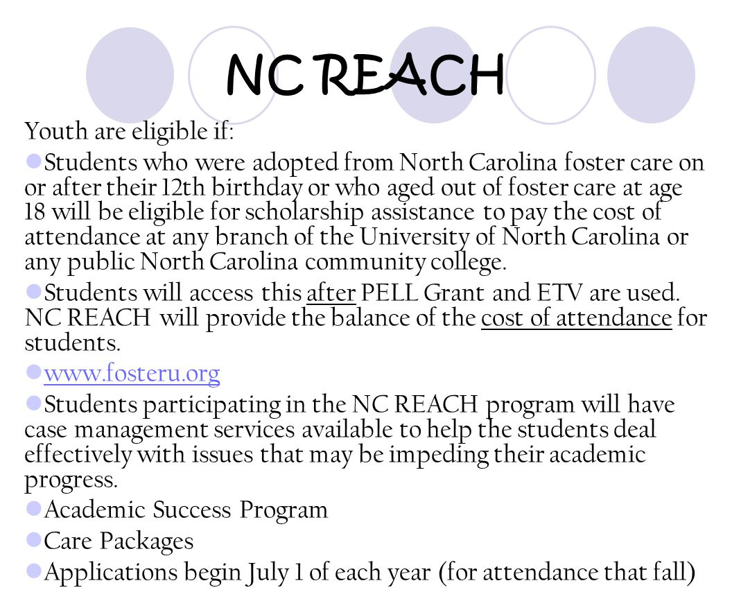 NC REACH Youth are eligible if: Students who were adopted from North Carolina foster care on or after their 12th birthday or who aged out of foster ca