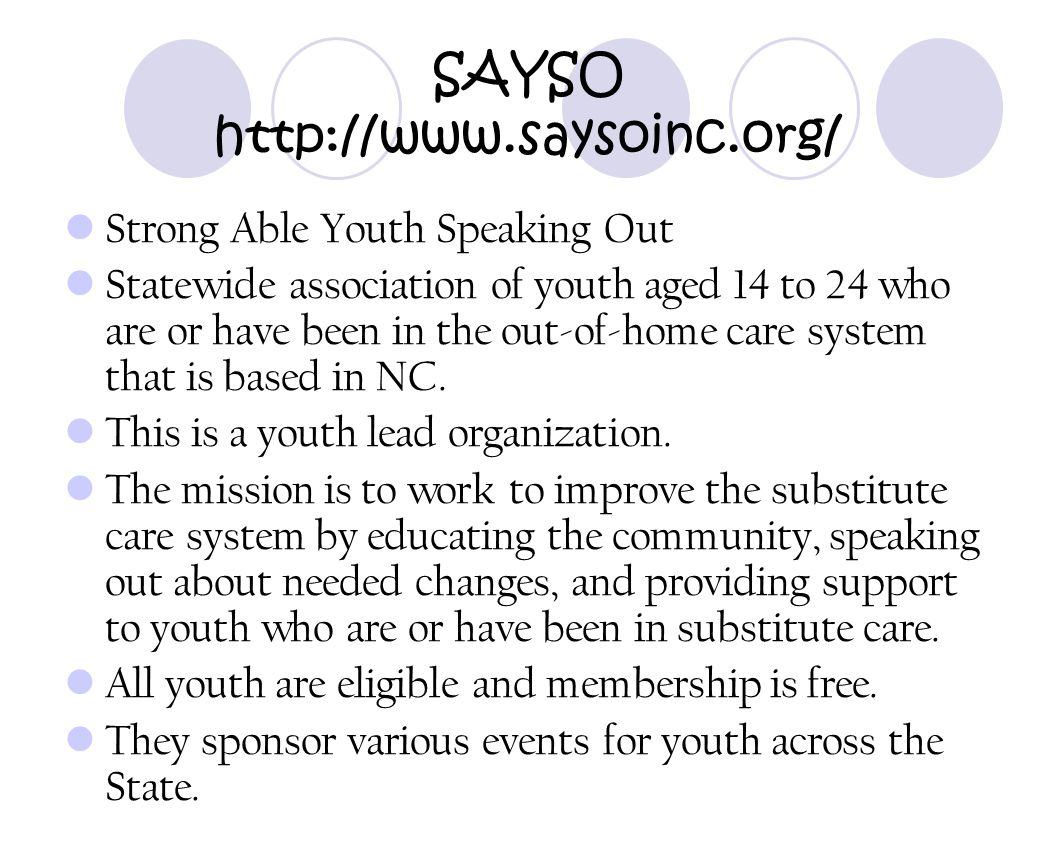 SAYSO http://www.saysoinc.org/ Strong Able Youth Speaking Out Statewide association of youth aged 14 to 24 who are or have been in the out-of-home car