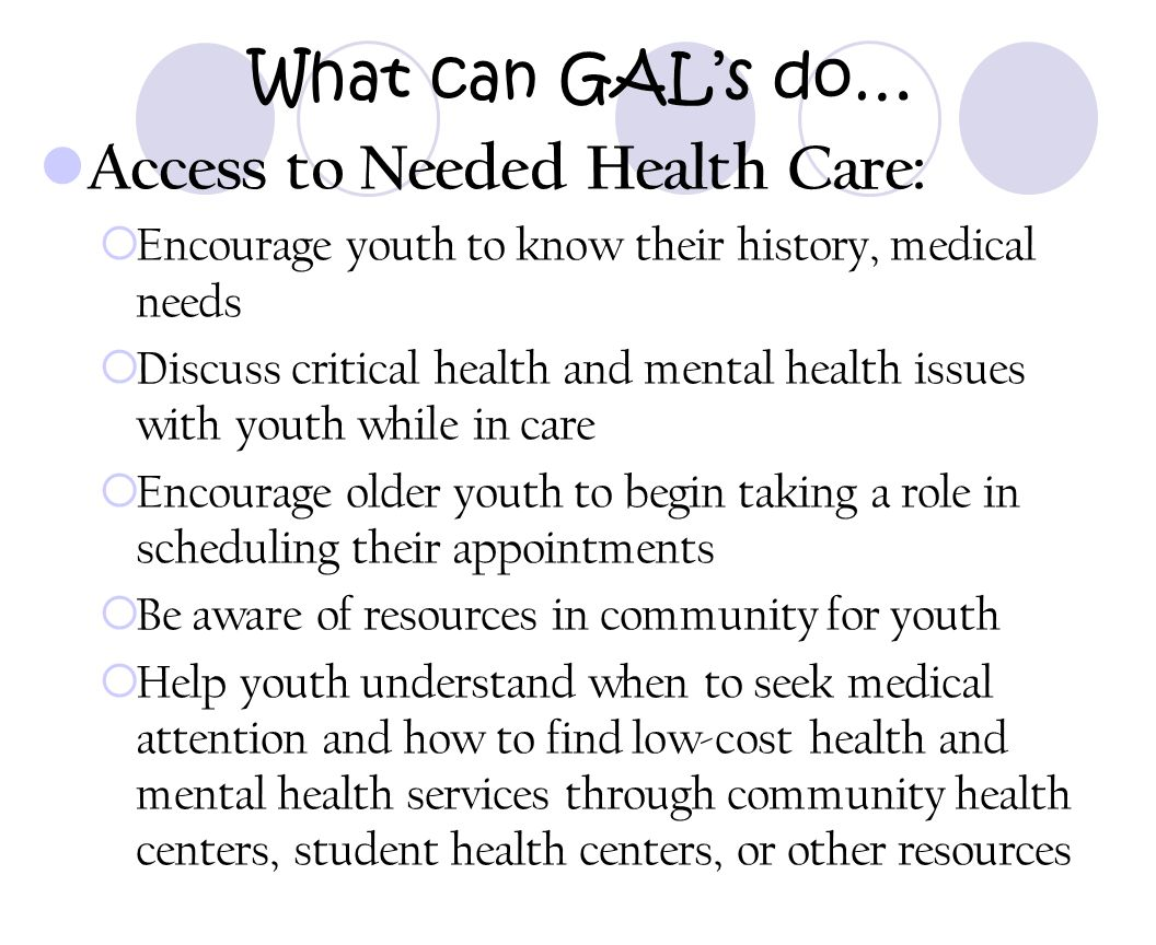 What can GAL's do… Access to Needed Health Care:  Encourage youth to know their history, medical needs  Discuss critical health and mental health is