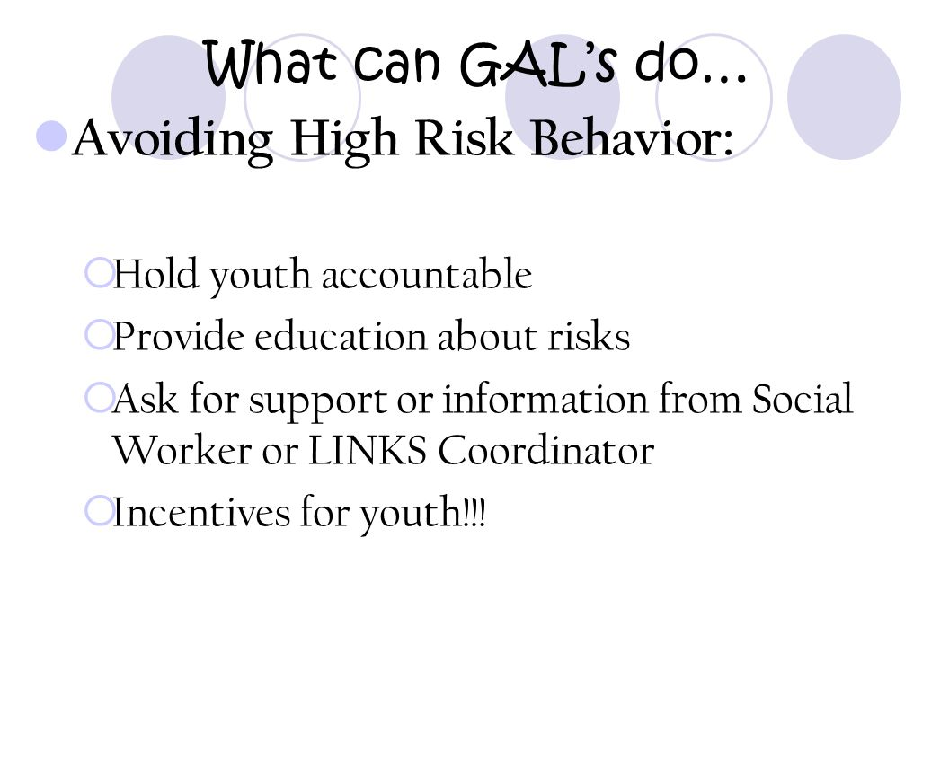 What can GAL's do… Avoiding High Risk Behavior:  Hold youth accountable  Provide education about risks  Ask for support or information from Social